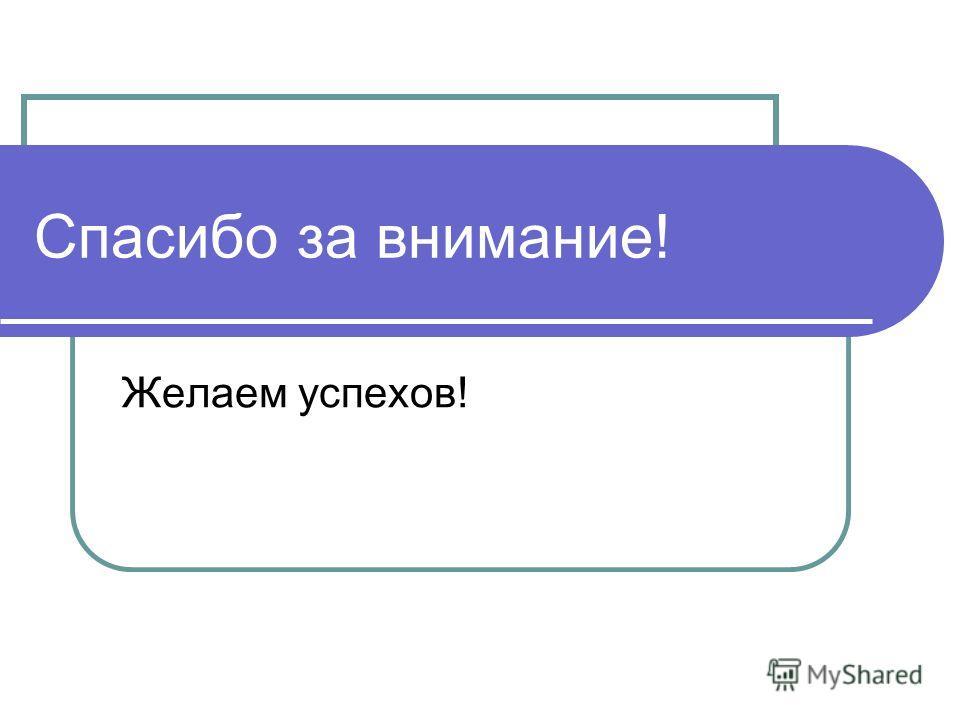 Спасибо за внимание! Желаем успехов!