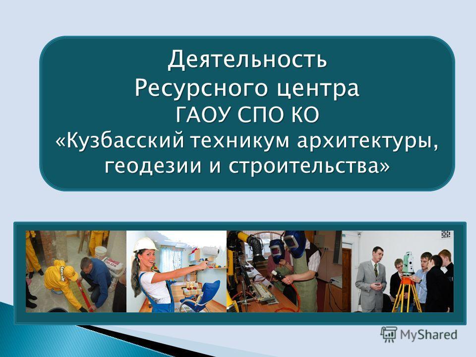 Деятельность Ресурсного центра ГАОУ СПО КО «Кузбасский техникум архитектуры, геодезии и строительства»