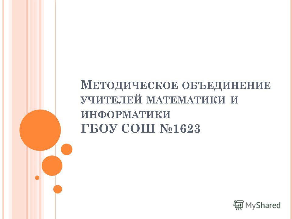 М ЕТОДИЧЕСКОЕ ОБЪЕДИНЕНИЕ УЧИТЕЛЕЙ МАТЕМАТИКИ И ИНФОРМАТИКИ ГБОУ СОШ 1623