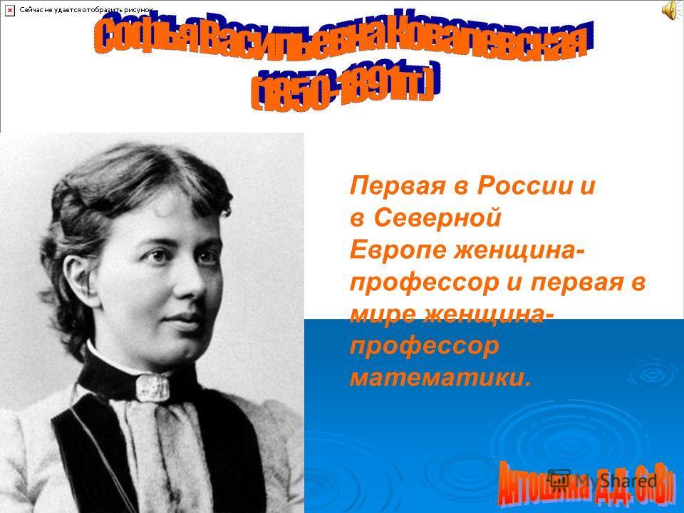 Первая в России и в Северной Европе женщина- профессор и первая в мире женщина- профессор математики.