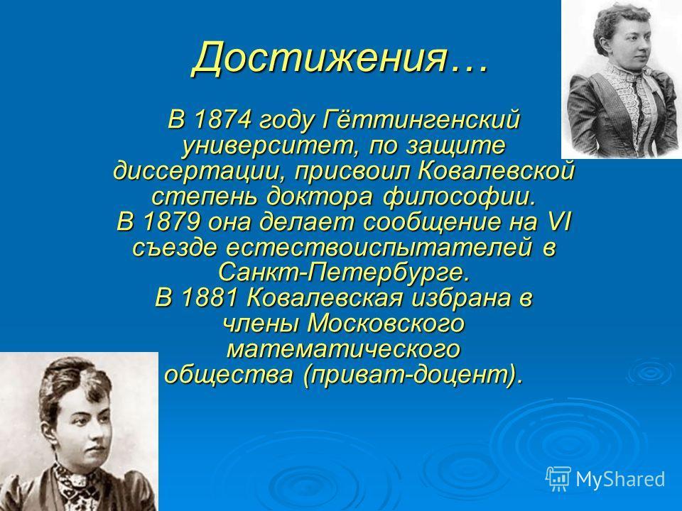 Достижения… В 1874 году Гёттингенский университет, по защите диссертации, присвоил Ковалевской степень доктора философии. В 1879 она делает сообщение на VI съезде естествоиспытателей в Санкт-Петербурге. В 1881 Ковалевская избрана в члены Московского