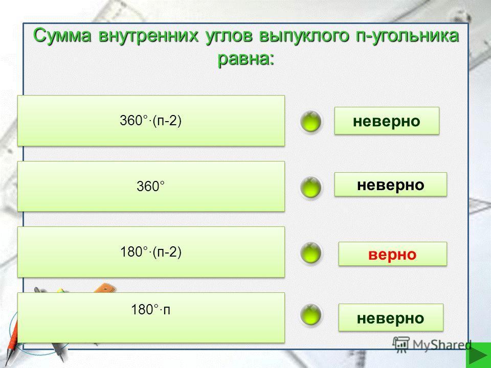 Сумма внутренних углов выпуклого п-угольника равна: 360°·(п-2) 360° 180°·(п-2) 180°·п неверно верно неверно