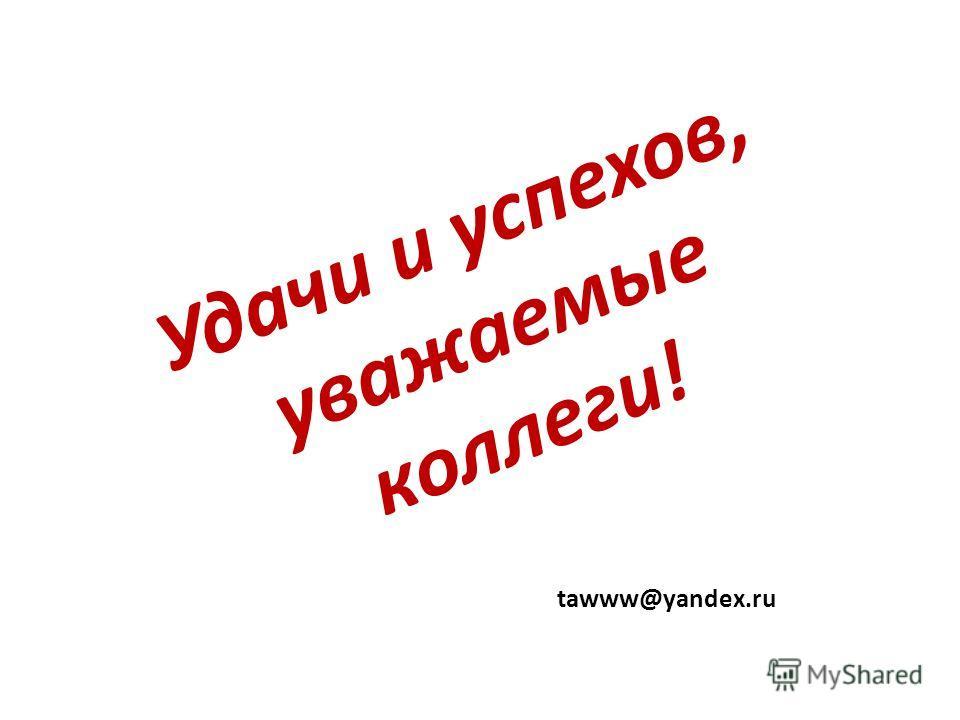 Удачи и успехов, уважаемые коллеги! tawww@yandex.ru