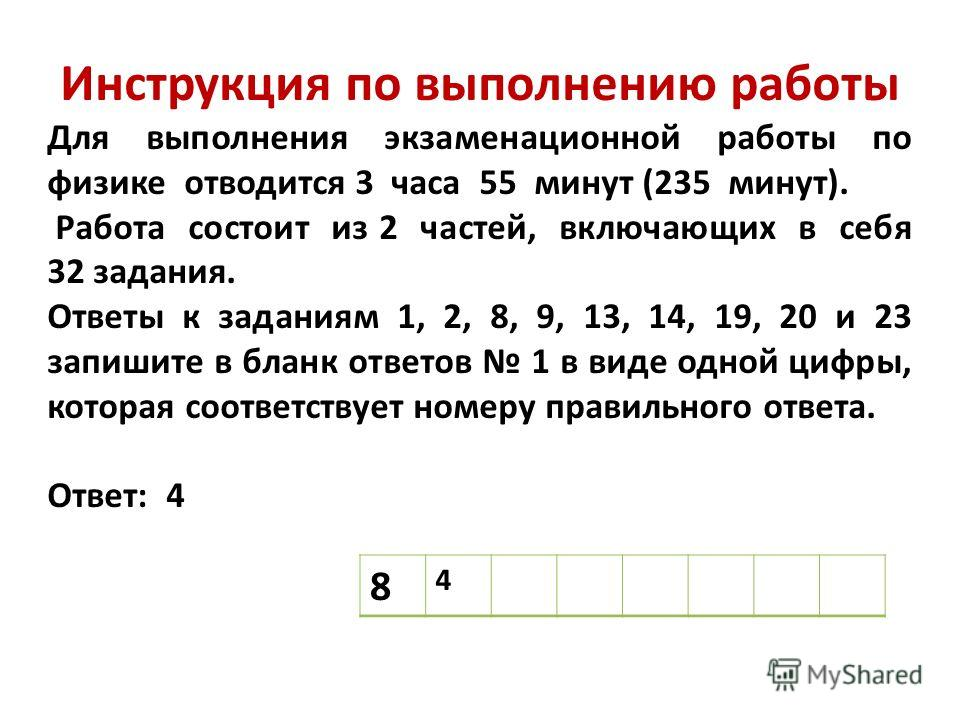 Инструкция по выполнению работы Для выполнения экзаменационной работы по физике отводится 3 часа 55 минут (235 минут). Работа состоит из 2 частей, включающих в себя 32 задания. Ответы к заданиям 1, 2, 8, 9, 13, 14, 19, 20 и 23 запишите в бланк ответо