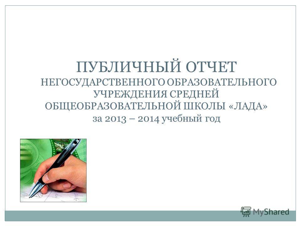 ПУБЛИЧНЫЙ ОТЧЕТ НЕГОСУДАРСТВЕННОГО ОБРАЗОВАТЕЛЬНОГО УЧРЕЖДЕНИЯ СРЕДНЕЙ ОБЩЕОБРАЗОВАТЕЛЬНОЙ ШКОЛЫ «ЛАДА» за 2013 – 2014 учебный год