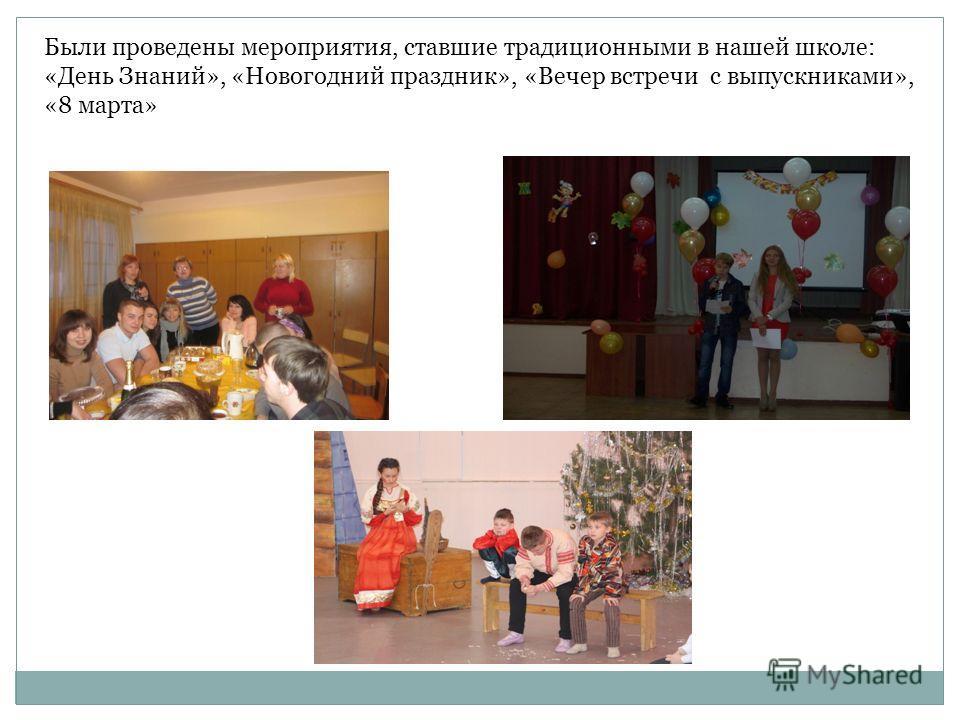 Были проведены мероприятия, ставшие традиционными в нашей школе: «День Знаний», «Новогодний праздник», «Вечер встречи с выпускниками», «8 марта»