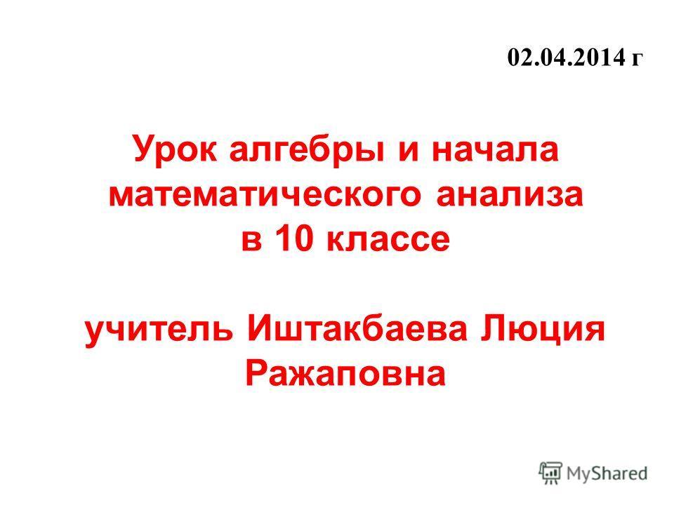 Урок алгебры и начала математического анализа в 10 классе учитель Иштакбаева Люция Ражаповна 02.04.2014 г
