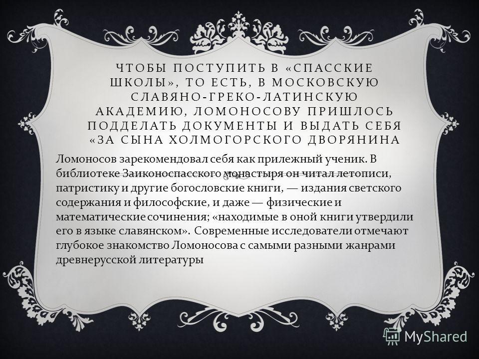 Ломоносов зарекомендовал себя как прилежный ученик. В библиотеке Заиконоспасского монастыря он читал летописи, патристику и другие богословские книги, издания светского содержания и философские, и даже физические и математические сочинения ; « находи