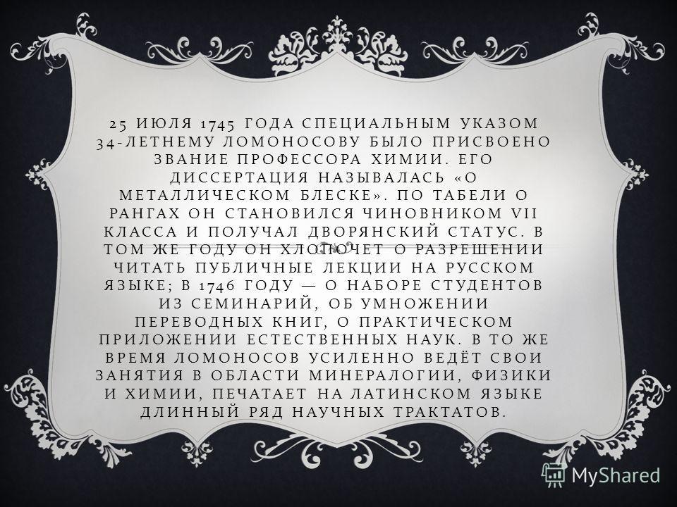 25 ИЮЛЯ 1745 ГОДА СПЕЦИАЛЬНЫМ УКАЗОМ 34- ЛЕТНЕМУ ЛОМОНОСОВУ БЫЛО ПРИСВОЕНО ЗВАНИЕ ПРОФЕССОРА ХИМИИ. ЕГО ДИССЕРТАЦИЯ НАЗЫВАЛАСЬ « О МЕТАЛЛИЧЕСКОМ БЛЕСКЕ ». ПО ТАБЕЛИ О РАНГАХ ОН СТАНОВИЛСЯ ЧИНОВНИКОМ VII КЛАССА И ПОЛУЧАЛ ДВОРЯНСКИЙ СТАТУС. В ТОМ ЖЕ ГО