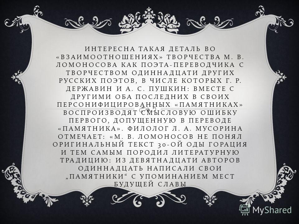 ИНТЕРЕСНА ТАКАЯ ДЕТАЛЬ ВО « ВЗАИМООТНОШЕНИЯХ » ТВОРЧЕСТВА М. В. ЛОМОНОСОВА КАК ПОЭТА - ПЕРЕВОДЧИКА С ТВОРЧЕСТВОМ ОДИННАДЦАТИ ДРУГИХ РУССКИХ ПОЭТОВ, В ЧИСЛЕ КОТОРЫХ Г. Р. ДЕРЖАВИН И А. С. ПУШКИН : ВМЕСТЕ С ДРУГИМИ ОБА ПОСЛЕДНИХ В СВОИХ ПЕРСОНИФИЦИРОВА