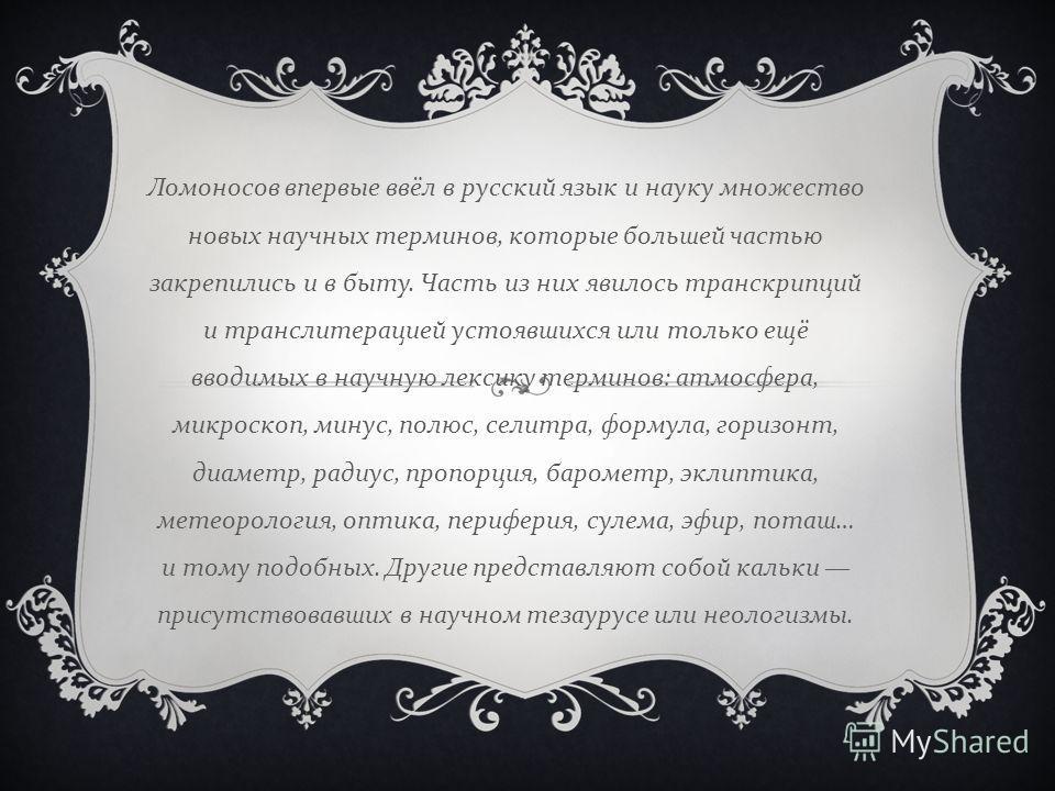 Ломоносов впервые ввёл в русский язык и науку множество новых научных терминов, которые большей частью закрепились и в быту. Часть из них явилось транскрипций и транслитерацией устоявшихся или только ещё вводимых в научную лексику терминов : атмосфер