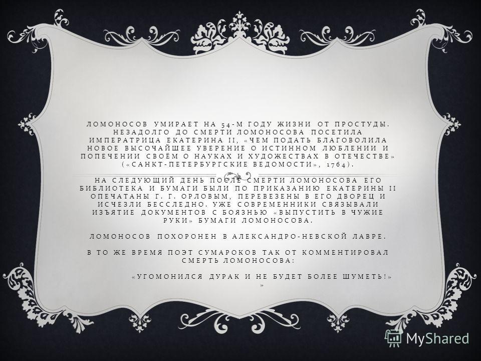 ЛОМОНОСОВ УМИРАЕТ НА 54- М ГОДУ ЖИЗНИ ОТ ПРОСТУДЫ. НЕЗАДОЛГО ДО СМЕРТИ ЛОМОНОСОВА ПОСЕТИЛА ИМПЕРАТРИЦА ЕКАТЕРИНА II, « ЧЕМ ПОДАТЬ БЛАГОВОЛИЛА НОВОЕ ВЫСОЧАЙШЕЕ УВЕРЕНИЕ О ИСТИННОМ ЛЮБЛЕНИИ И ПОПЕЧЕНИИ СВОЁМ О НАУКАХ И ХУДОЖЕСТВАХ В ОТЕЧЕСТВЕ » (« САНК