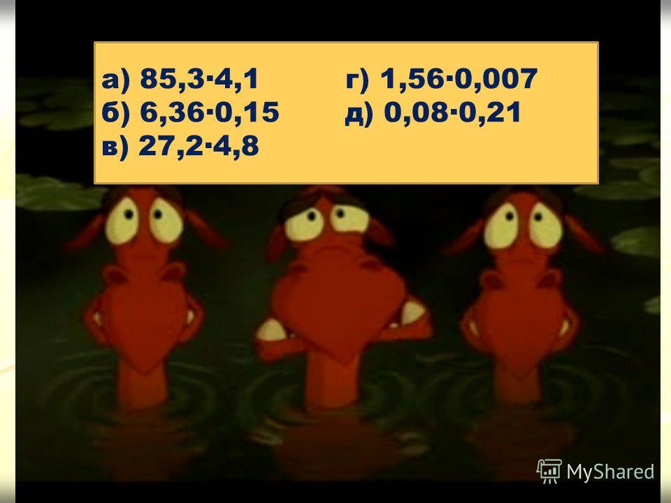 а) 85,3·4,1 г) 1,56·0,007 б) 6,36·0,15 д) 0,08·0,21 в) 27,2·4,8