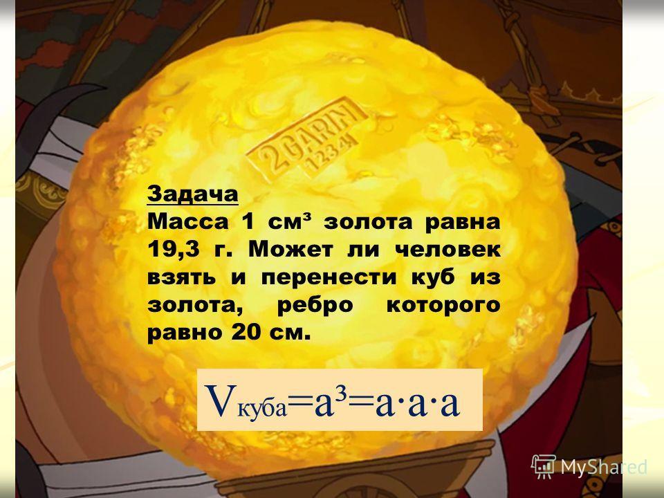 Задача Масса 1 см³ золота равна 19,3 г. Может ли человек взять и перенести куб из золота, ребро которого равно 20 см. V куба =a³=a·a·a