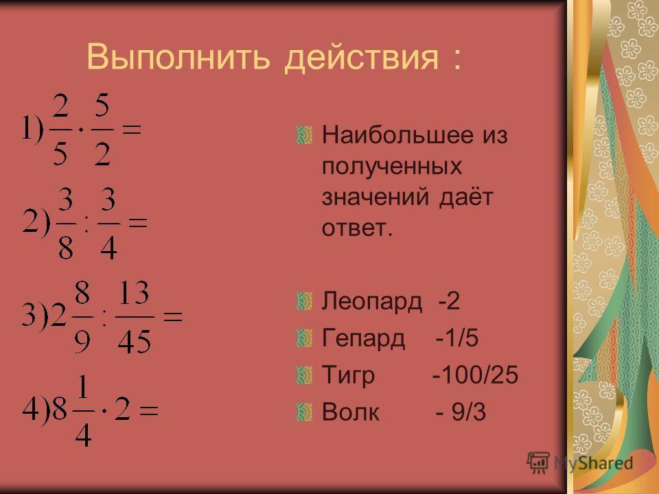 Выполнить действия : Наибольшее из полученных значений даёт ответ. Леопард -2 Гепард -1/5 Тигр -100/25 Волк - 9/3