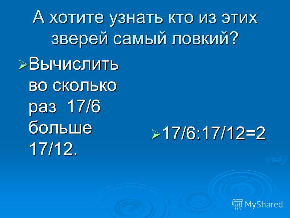 А хотите узнать кто из этих зверей самый ловкий? Вычислить во сколько раз 17/6 больше 17/12. Вычислить во сколько раз 17/6 больше 17/12. 17/6:17/12=2 17/6:17/12=2