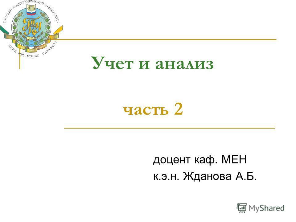 Учет и анализ часть 2 доцент каф. МЕН к.э.н. Жданова А.Б.