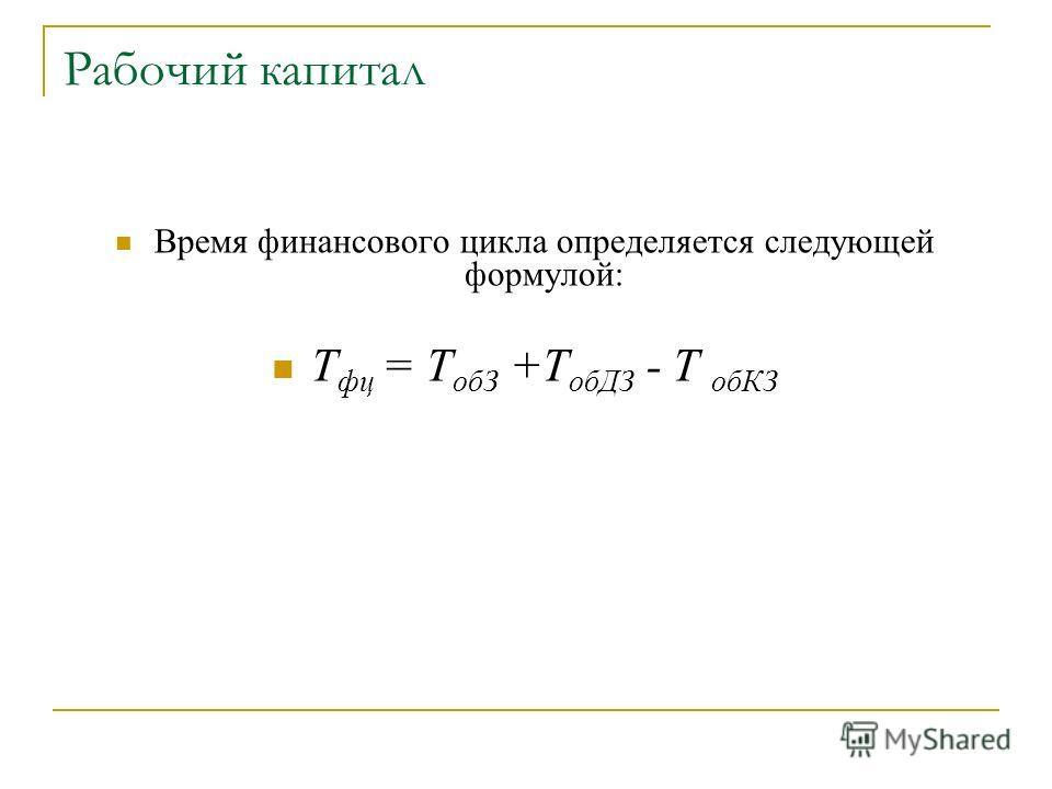 Рабочий капитал Время финансового цикла определяется следующей формулой: Т фц = Т обЗ +Т обДЗ - Т обКЗ