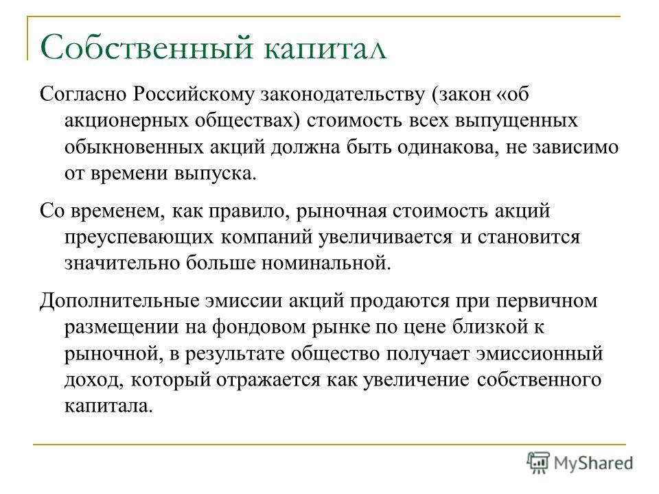 Собственный капитал Согласно Российскому законодательству (закон «об акционерных обществах) стоимость всех выпущенных обыкновенных акций должна быть одинакова, не зависимо от времени выпуска. Со временем, как правило, рыночная стоимость акций преуспе
