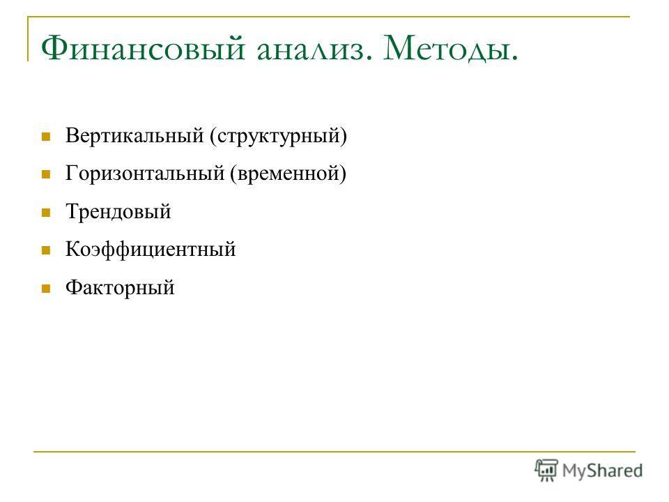 Финансовый анализ. Методы. Вертикальный (структурный) Горизонтальный (временной) Трендовый Коэффициентный Факторный