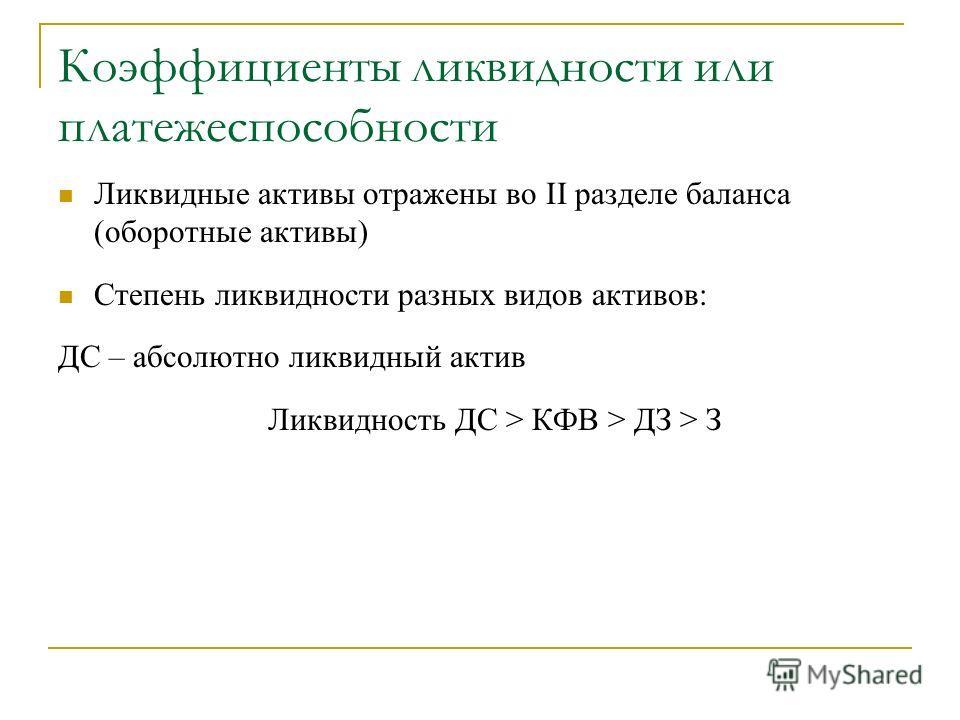 Коэффициенты ликвидности или платежеспособности Ликвидные активы отражены во II разделе баланса (оборотные активы) Степень ликвидности разных видов активов: ДС – абсолютно ликвидный актив Ликвидность ДС > КФВ > ДЗ > З