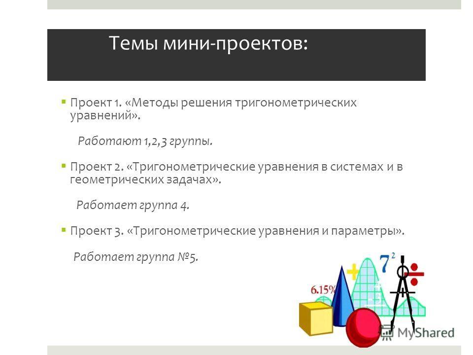 Темы мини-проектов: Проект 1. «Методы решения тригонометрических уравнений». Работают 1,2,3 группы. Проект 2. «Тригонометрические уравнения в системах и в геометрических задачах». Работает группа 4. Проект 3. «Тригонометрические уравнения и параметры