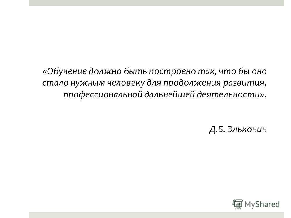 «Обучение должно быть построено так, что бы оно стало нужным человеку для продолжения развития, профессиональной дальнейшей деятельности». Д.Б. Эльконин