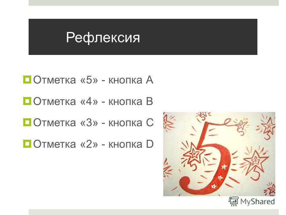 Рефлексия Отметка «5» - кнопка А Отметка «4» - кнопка В Отметка «3» - кнопка С Отметка «2» - кнопка D