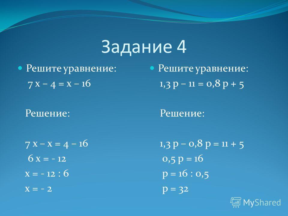 Задание 4 Решите уравнение: 7 х – 4 = х – 16 Решение: 7 х – х = 4 – 16 6 х = - 12 х = - 12 : 6 х = - 2 Решите уравнение: 1,3 р – 11 = 0,8 р + 5 Решение: 1,3 р – 0,8 р = 11 + 5 0,5 р = 16 р = 16 : 0,5 р = 32