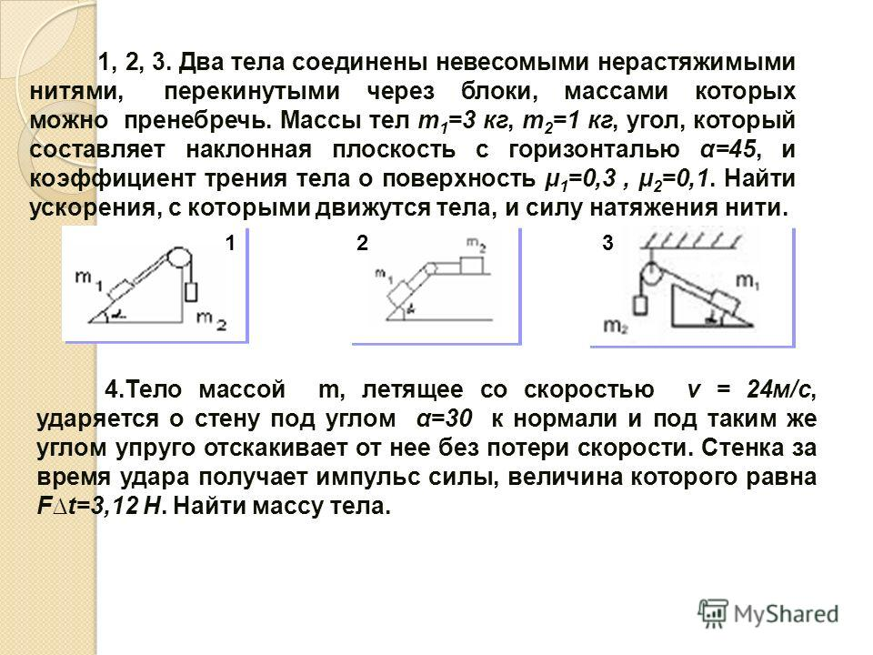 1, 2, 3. Два тела соединены невесомыми нерастяжимыми нитями, перекинутыми через блоки, массами которых можно пренебречь. Массы тел m 1 =3 кг, m 2 =1 кг, угол, который составляет наклонная плоскость с горизонталью α=45, и коэффициент трения тела о пов