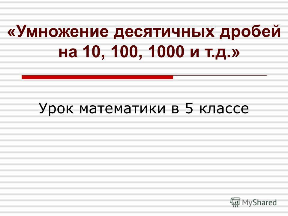 «Умножение десятичных дробей на 10, 100, 1000 и т.д.» Урок математики в 5 классе