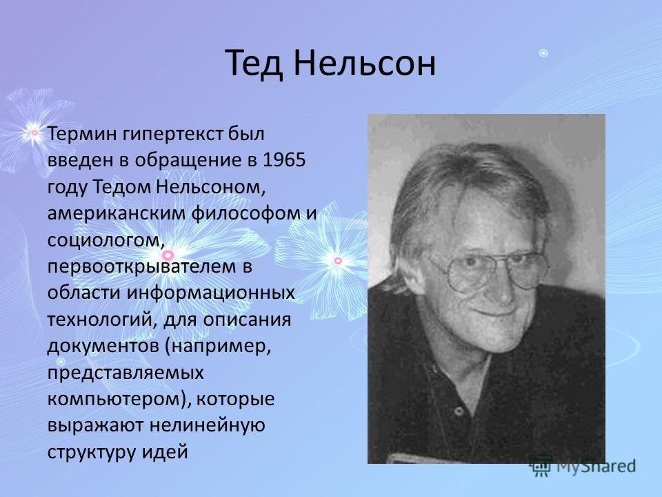 Тед Нельсон Термин гипертекст был введен в обращение в 1965 году Тедом Нельсоном, американским философом и социологом, первооткрывателем в области информационных технологий, для описания документов (например, представляемых компьютером), которые выра