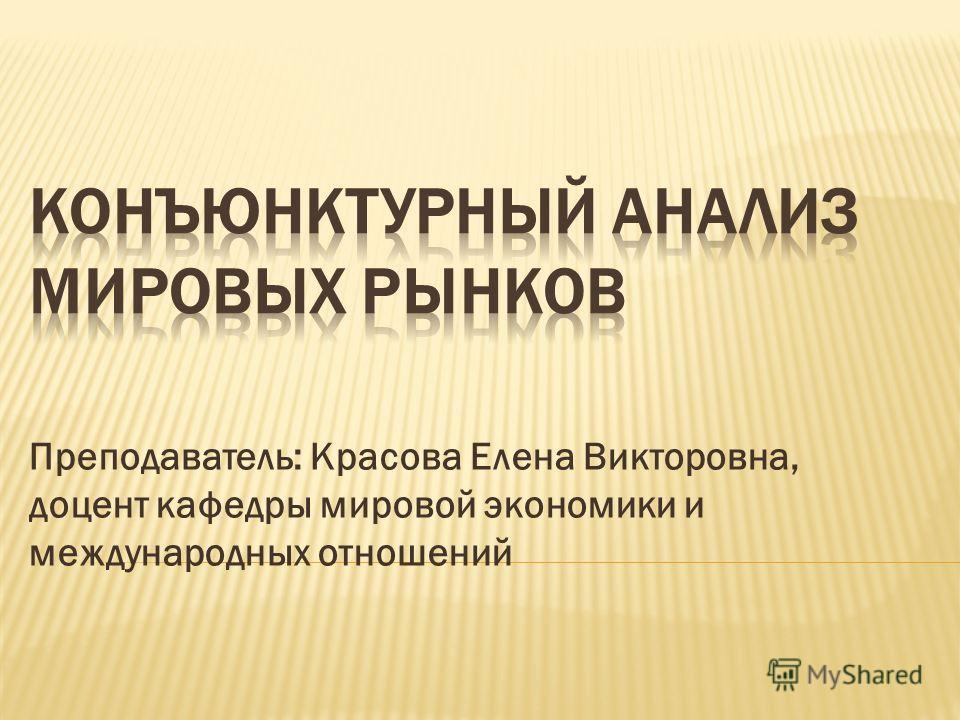 Преподаватель: Красова Елена Викторовна, доцент кафедры мировой экономики и международных отношений