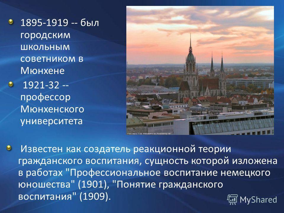 1895-1919 -- был городским школьным советником в Мюнхене 1921-32 -- профессор Мюнхенского университета Известен как создатель реакционной теории гражданского воспитания, сущность которой изложена в работах
