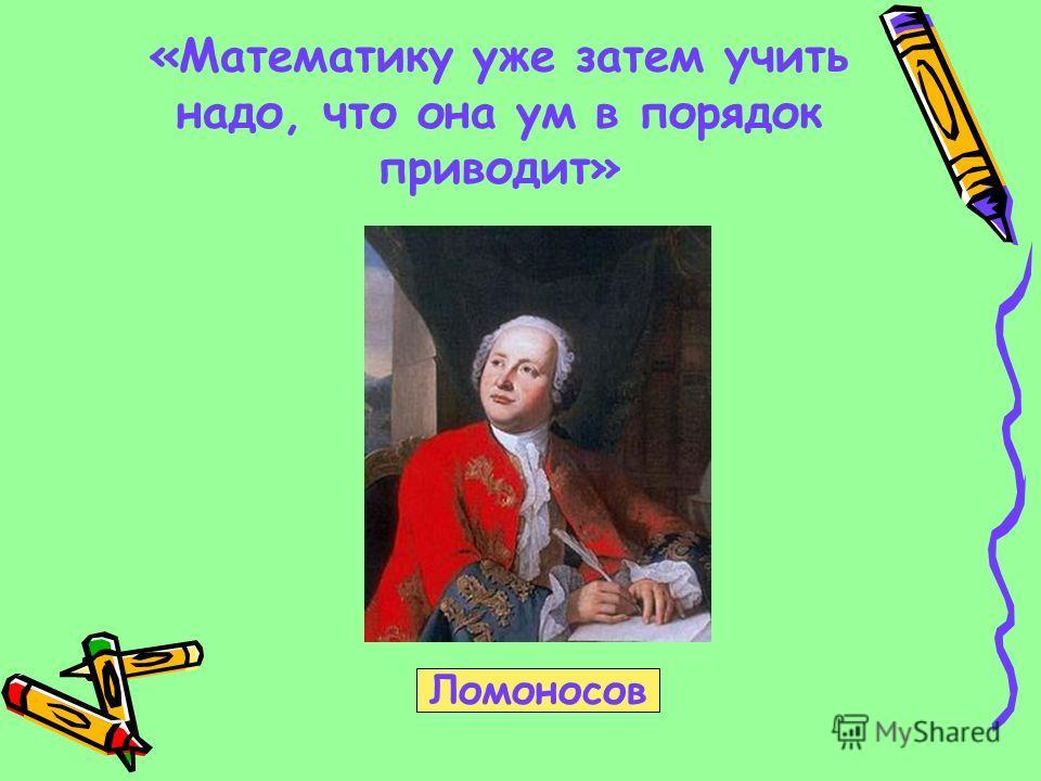 «Математику уже затем учить надо, что она ум в порядок приводит» Ломоносов