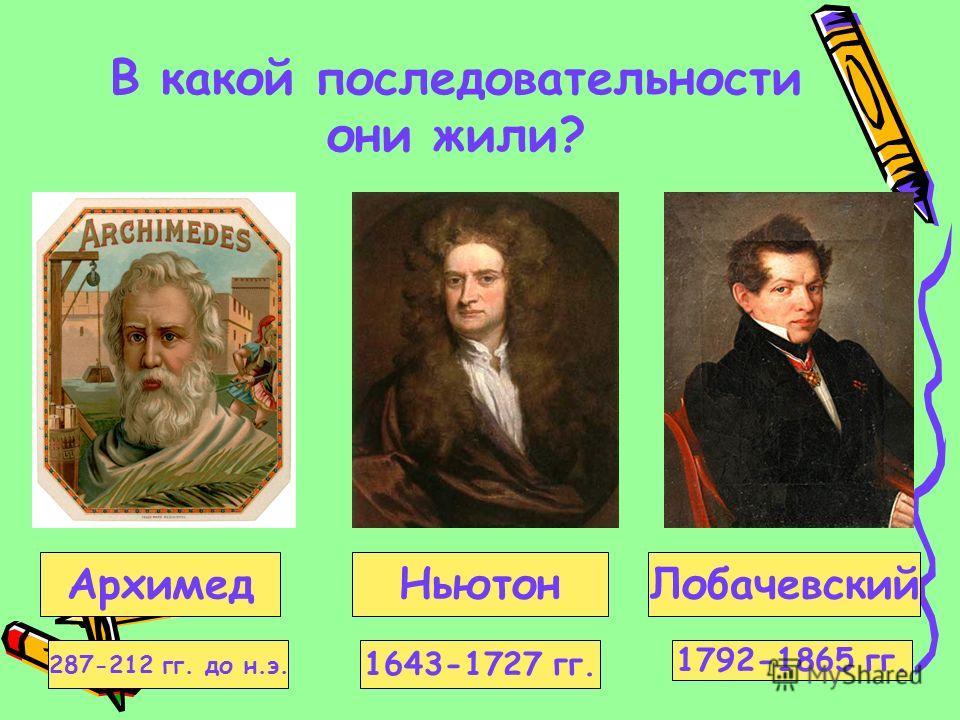В какой последовательности они жили? Ньютон АрхимедЛобачевский 287-212 гг. до н.э. 1643-1727 гг. 1792-1865 гг.