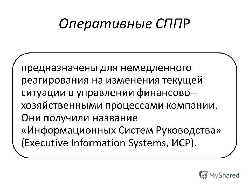 Оперативные СППР предназначены для немедленного реагирования на изменения текущей ситуации в управлении финансово-- хозяйственными процессами компании. Они получили название «Информационных Систем Руководства» (Executive Information Systems, ИСР).