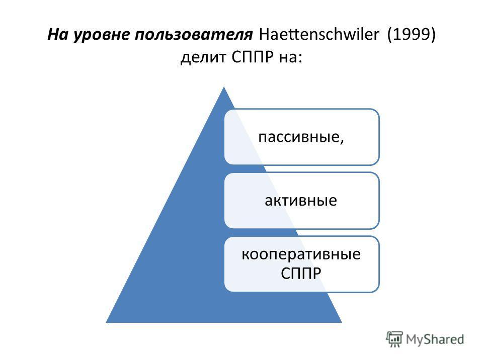 На уровне пользователя Haettenschwiler (1999) делит СППР на: пассивные,активные кооперативные СППР