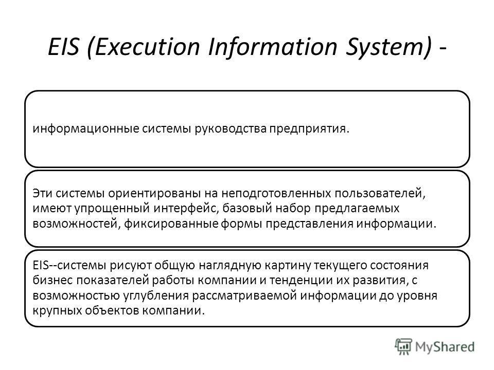EIS (Execution Information System) - информационные системы руководства предприятия. Эти системы ориентированы на неподготовленных пользователей, имеют упрощенный интерфейс, базовый набор предлагаемых возможностей, фиксированные формы представления и