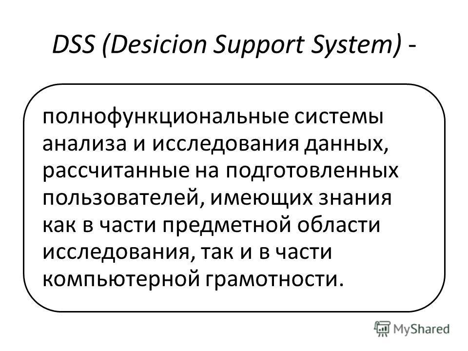 DSS (Desicion Support System) - полнофункциональные системы анализа и исследования данных, рассчитанные на подготовленных пользователей, имеющих знания как в части предметной области исследования, так и в части компьютерной грамотности.