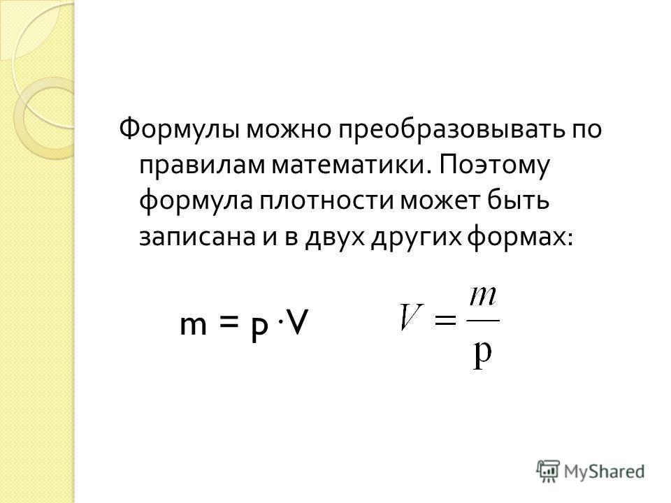Формулы можно преобразовывать по правилам математики. Поэтому формула плотности может быть записана и в двух других формах : m = p· V