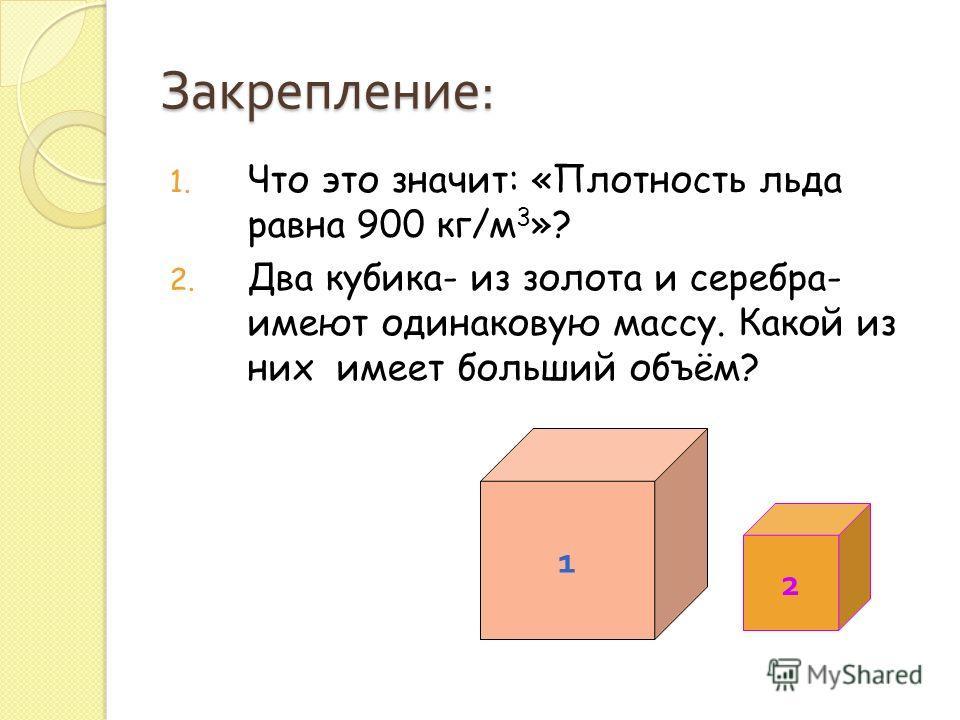 Закрепление : 1. Что это значит: «Плотность льда равна 900 кг/м 3 »? 2. Два кубика- из золота и серебра- имеют одинаковую массу. Какой из них имеет больший объём? 1 2