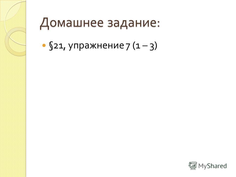 Домашнее задание : §21, упражнение 7 (1 – 3)