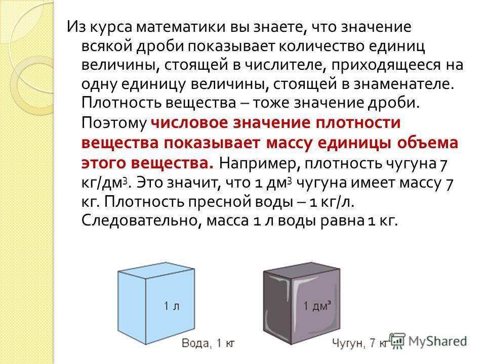 Из курса математики вы знаете, что значение всякой дроби показывает количество единиц величины, стоящей в числителе, приходящееся на одну единицу величины, стоящей в знаменателе. Плотность вещества – тоже значение дроби. Поэтому числовое значение пло