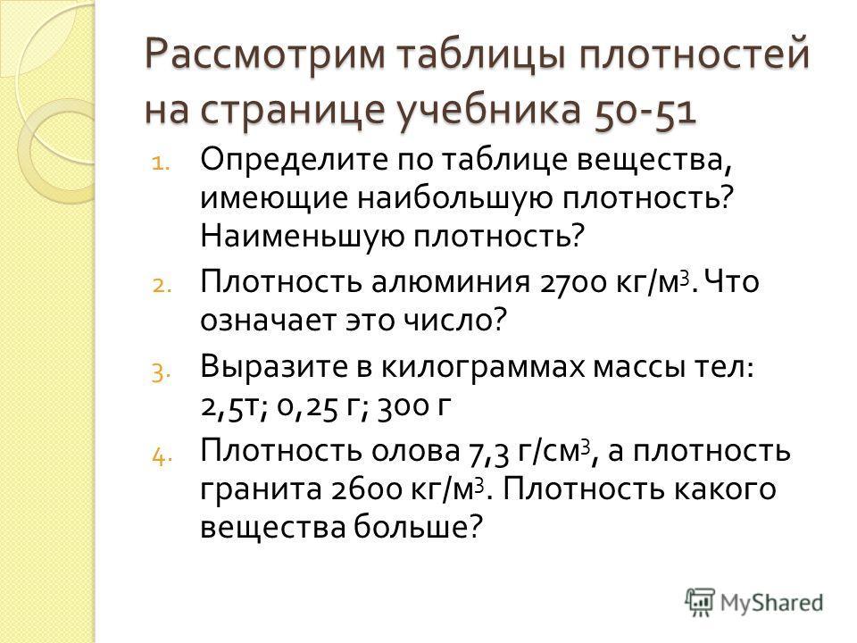 Рассмотрим таблицы плотностей на странице учебника 50-51 1. Определите по таблице вещества, имеющие наибольшую плотность ? Наименьшую плотность ? 2. Плотность алюминия 2700 кг / м 3. Что означает это число ? 3. Выразите в килограммах массы тел : 2,5