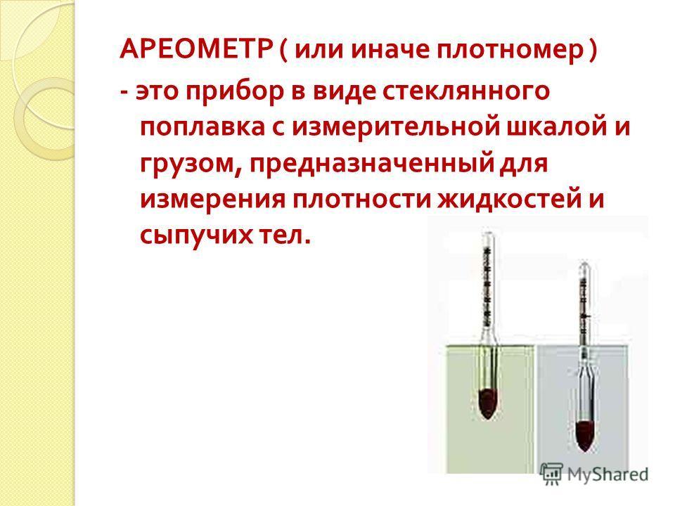 АРЕОМЕТР ( или иначе плотномер ) - это прибор в виде стеклянного поплавка с измерительной шкалой и грузом, предназначенный для измерения плотности жидкостей и сыпучих тел.