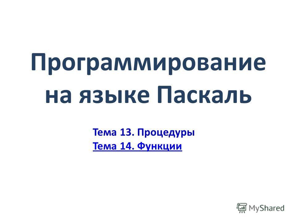 Программирование на языке Паскаль Тема 13. Процедуры Тема 14. Функции