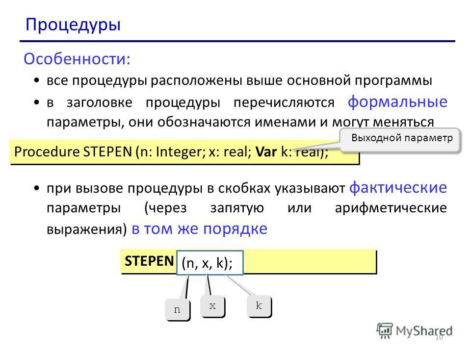 10 Процедуры Особенности: все процедуры расположены выше основной программы в заголовке процедуры перечисляются формальные параметры, они обозначаются именами и могут меняться при вызове процедуры в скобках указывают фактические параметры (через запя