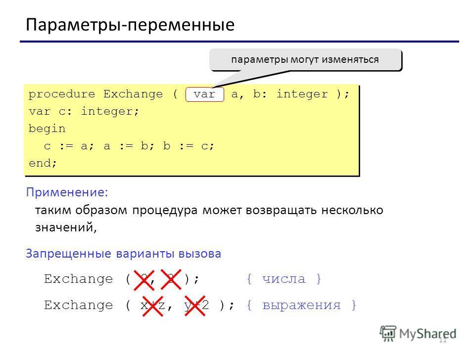 11 Параметры-переменные Применение: таким образом процедура может возвращать несколько значений, Запрещенные варианты вызова Exchange ( 2, 3 ); { числа } Exchange ( x+z, y+2 ); { выражения } procedure Exchange ( a, b: integer ); var c: integer; begin