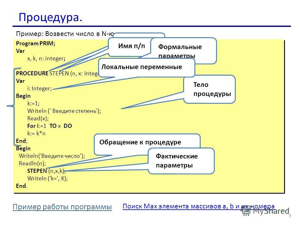 Процедура. Program PRIM; Var x, k, n: integer; PROCEDURE STEPEN (n, x: Integer; Var k: integer); Var i: Integer; Begin k:=1; Writeln (' Введите степень'); Read(x); For i:=1 TO x DO k:= k*n End; Begin Writeln('Введите число); Readln(n); STEPEN (n,x,k)
